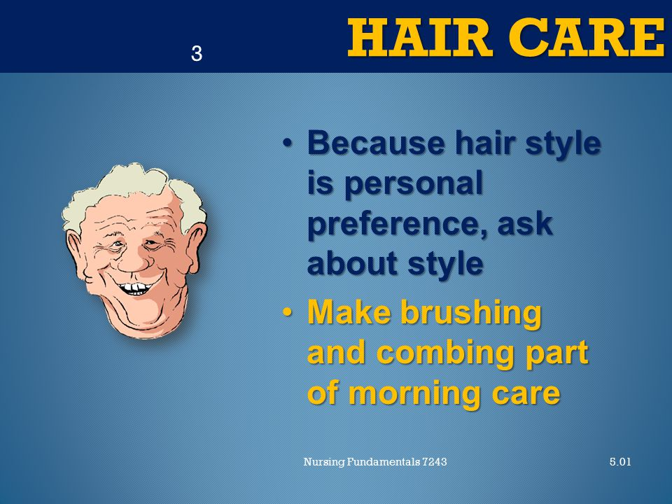 HAIR CARE 5.01Nursing Fundamentals 7243 3 Because hair style is personal preference, ask about styleBecause hair style is personal preference, ask about style Make brushing and combing part of morning careMake brushing and combing part of morning care