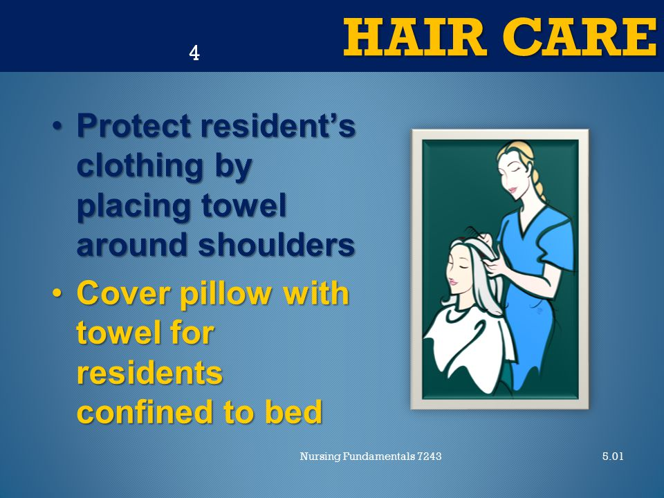 HAIR CARE 5.01Nursing Fundamentals 7243 4 Protect resident's clothing by placing towel around shouldersProtect resident's clothing by placing towel around shoulders Cover pillow with towel for residents confined to bedCover pillow with towel for residents confined to bed