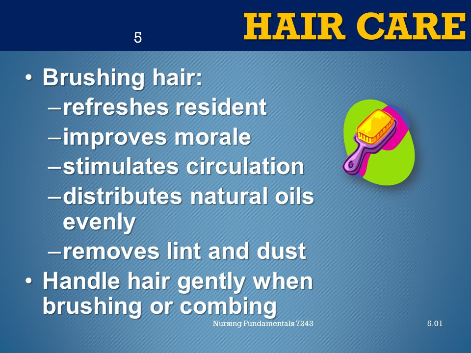 HAIR CARE 5.01Nursing Fundamentals 7243 5 Brushing hair:Brushing hair: –refreshes resident –improves morale –stimulates circulation –distributes natural oils evenly –removes lint and dust Handle hair gently when brushing or combingHandle hair gently when brushing or combing