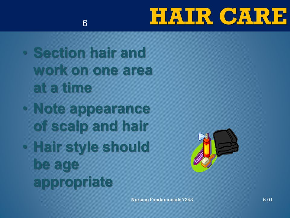HAIR CARE 5.01Nursing Fundamentals 7243 6 Section hair and work on one area at a timeSection hair and work on one area at a time Note appearance of scalp and hairNote appearance of scalp and hair Hair style should be age appropriateHair style should be age appropriate