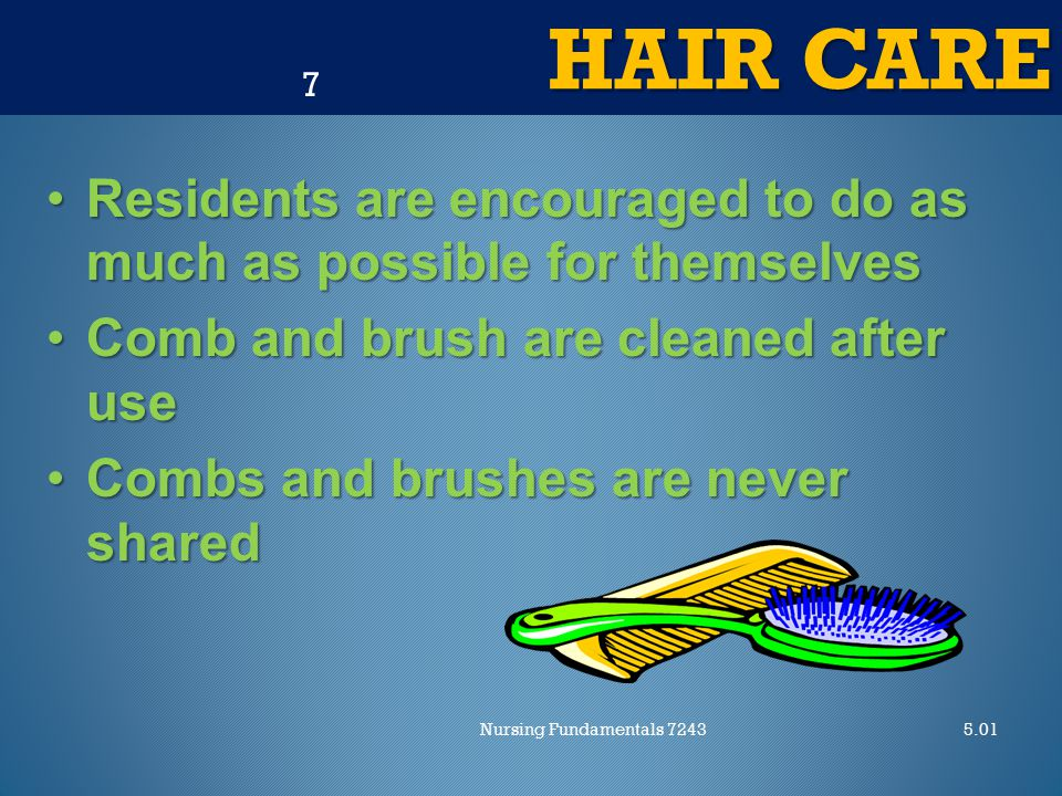 HAIR CARE 5.01Nursing Fundamentals 7243 7 Residents are encouraged to do as much as possible for themselvesResidents are encouraged to do as much as possible for themselves Comb and brush are cleaned after useComb and brush are cleaned after use Combs and brushes are never sharedCombs and brushes are never shared