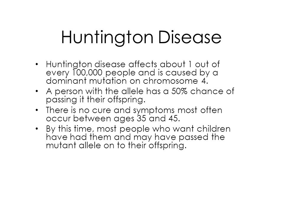 Huntington Disease Huntington disease affects about 1 out of every 100,000 people and is caused by a dominant mutation on chromosome 4. A person with