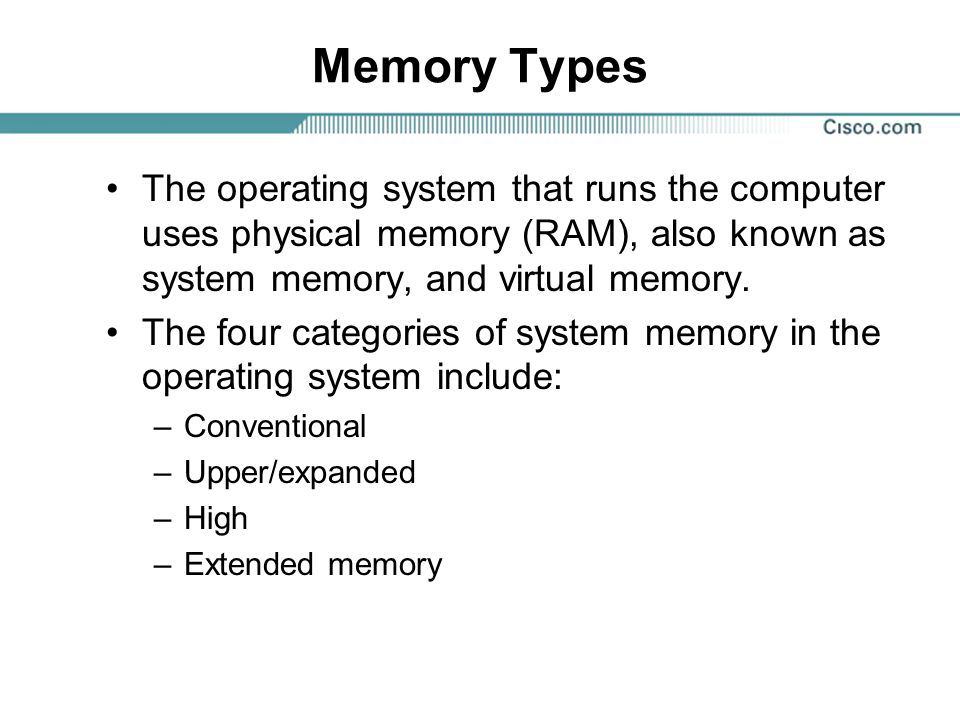 Memory Types The operating system that runs the computer uses physical memory (RAM), also known as system memory, and virtual memory.