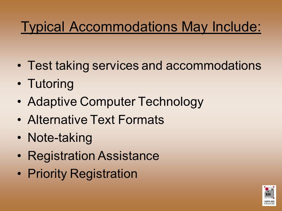Typical Accommodations May Include: Test taking services and accommodations Tutoring Adaptive Computer Technology Alternative Text Formats Note-taking Registration Assistance Priority Registration