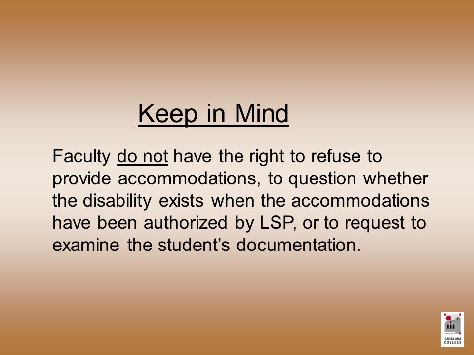 Keep in Mind Faculty do not have the right to refuse to provide accommodations, to question whether the disability exists when the accommodations have been authorized by LSP, or to request to examine the student's documentation.