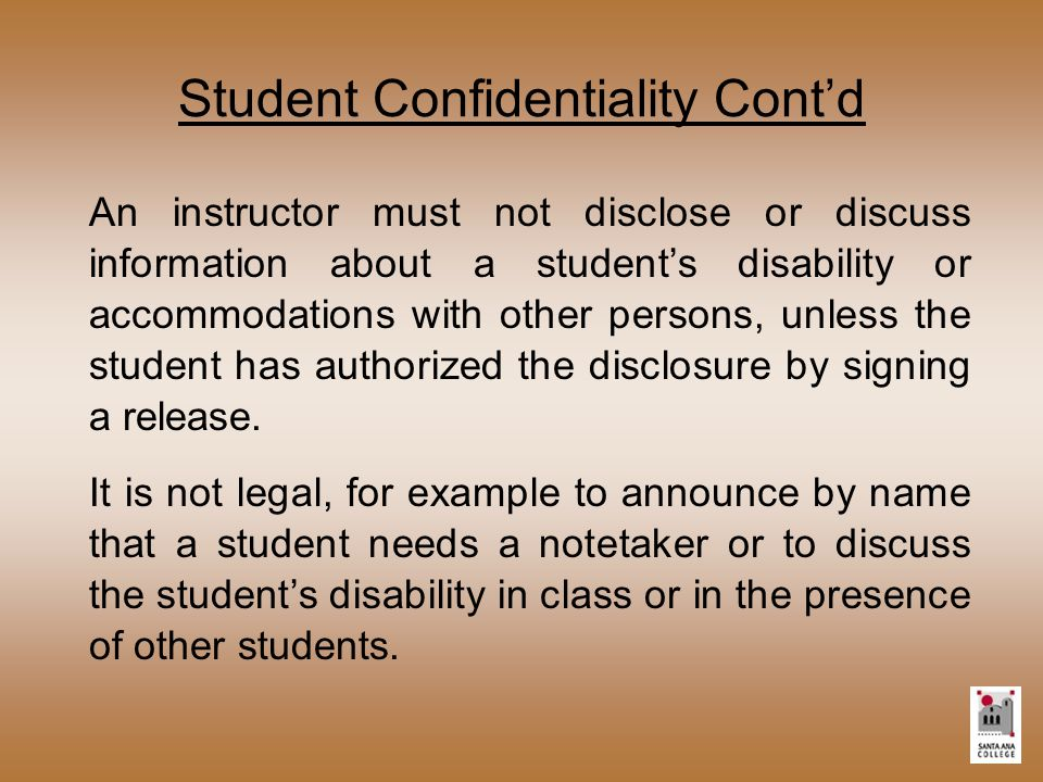 Student Confidentiality Cont'd An instructor must not disclose or discuss information about a student's disability or accommodations with other persons, unless the student has authorized the disclosure by signing a release.
