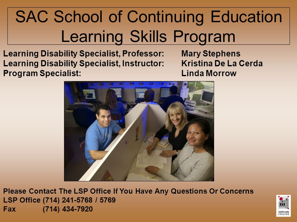 SAC School of Continuing Education Learning Skills Program Learning Disability Specialist, Professor:Mary Stephens Learning Disability Specialist, Instructor:Kristina De La Cerda Program Specialist:Linda Morrow Please Contact The LSP Office If You Have Any Questions Or Concerns LSP Office (714) 241-5768 / 5769 Fax (714) 434-7920