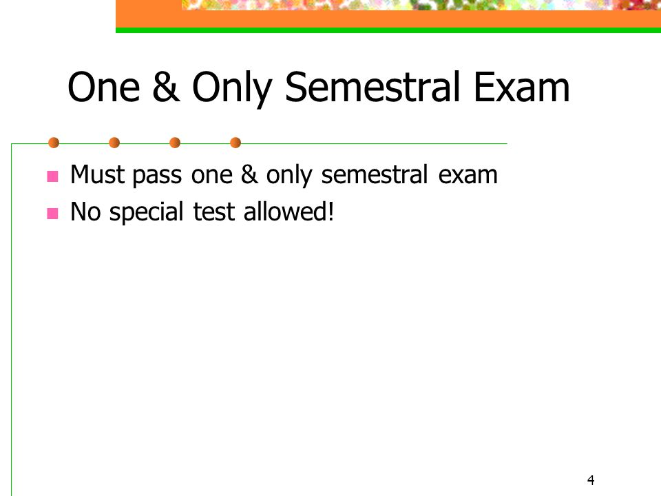 4 One & Only Semestral Exam Must pass one & only semestral exam No special test allowed!
