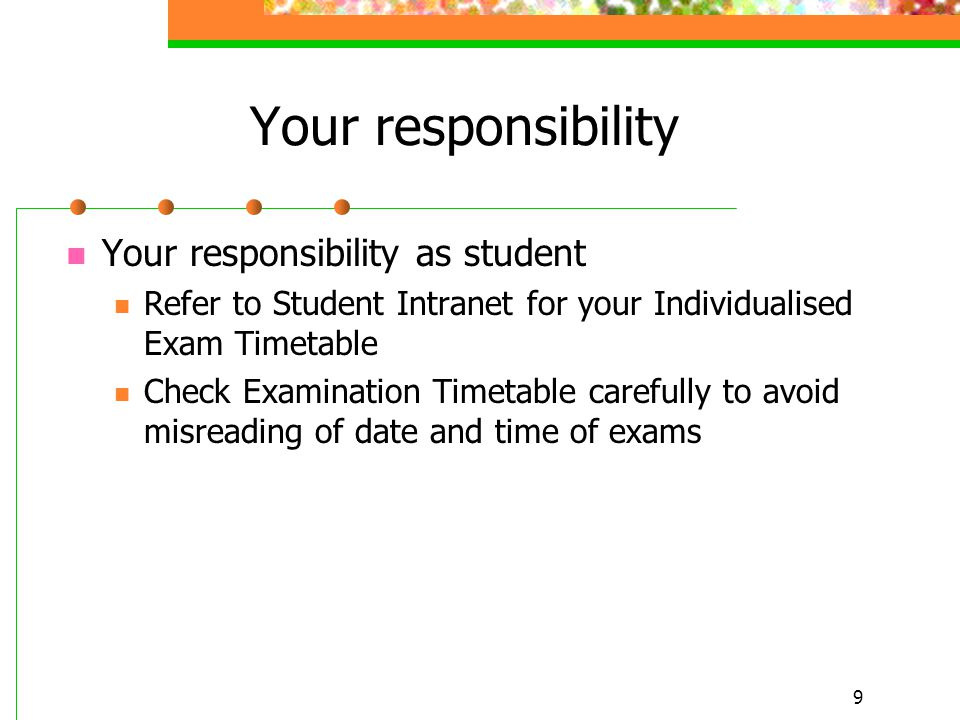 9 Your responsibility Your responsibility as student Refer to Student Intranet for your Individualised Exam Timetable Check Examination Timetable carefully to avoid misreading of date and time of exams