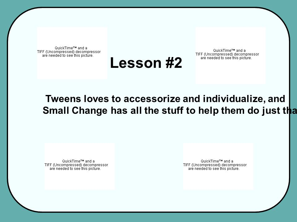 Lesson #2 Tweens loves to accessorize and individualize, and Small Change has all the stuff to help them do just that.