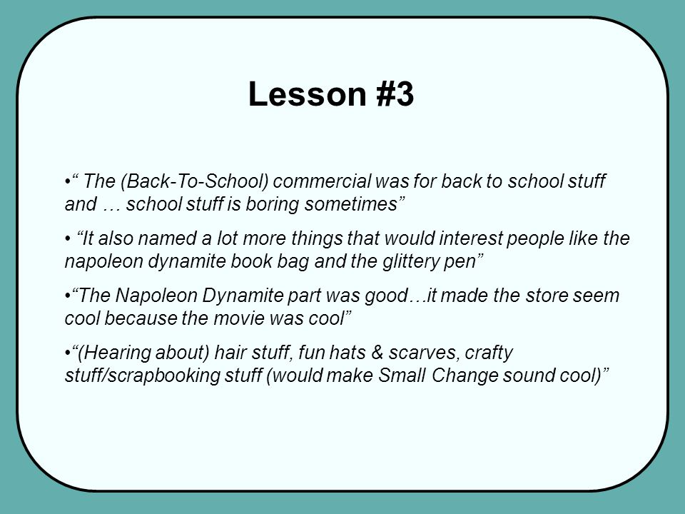 Lesson #3 The (Back-To-School) commercial was for back to school stuff and … school stuff is boring sometimes It also named a lot more things that would interest people like the napoleon dynamite book bag and the glittery pen The Napoleon Dynamite part was good…it made the store seem cool because the movie was cool (Hearing about) hair stuff, fun hats & scarves, crafty stuff/scrapbooking stuff (would make Small Change sound cool)