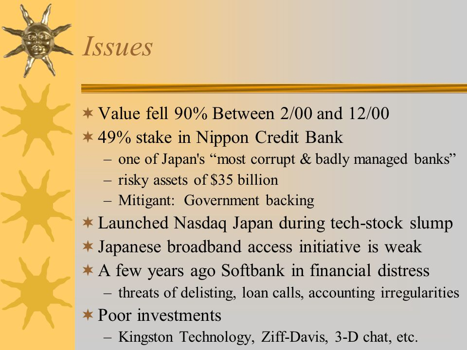 Issues  Value fell 90% Between 2/00 and 12/00  49% stake in Nippon Credit Bank –one of Japan s most corrupt & badly managed banks –risky assets of $35 billion –Mitigant: Government backing  Launched Nasdaq Japan during tech-stock slump  Japanese broadband access initiative is weak  A few years ago Softbank in financial distress –threats of delisting, loan calls, accounting irregularities  Poor investments –Kingston Technology, Ziff-Davis, 3-D chat, etc.