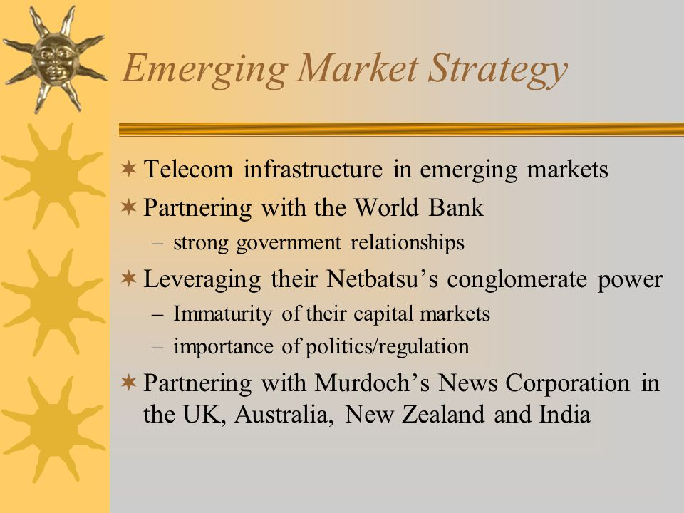 Emerging Market Strategy  Telecom infrastructure in emerging markets  Partnering with the World Bank –strong government relationships  Leveraging their Netbatsu's conglomerate power –Immaturity of their capital markets –importance of politics/regulation  Partnering with Murdoch's News Corporation in the UK, Australia, New Zealand and India