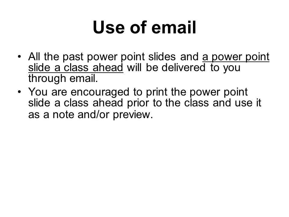 Use of email All the past power point slides and a power point slide a class ahead will be delivered to you through email.