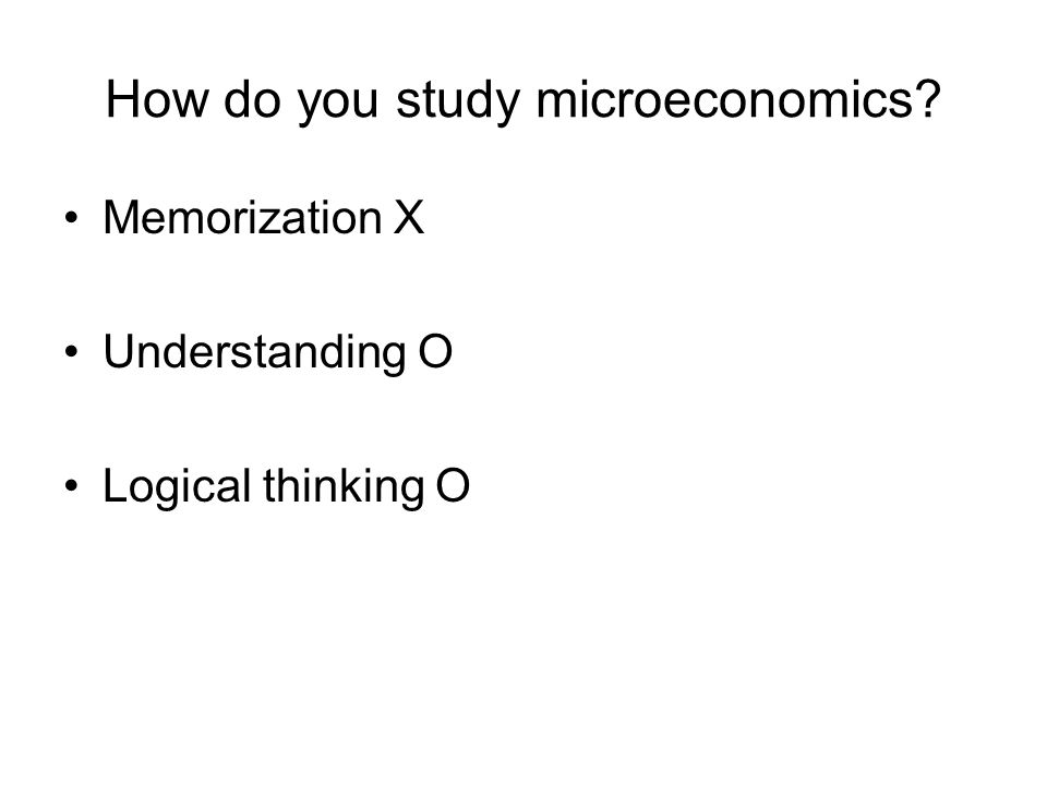 How do you study microeconomics? Memorization X Understanding O Logical thinking O