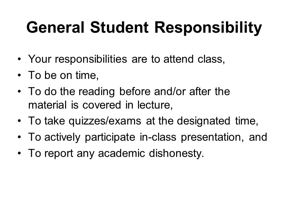 General Student Responsibility Your responsibilities are to attend class, To be on time, To do the reading before and/or after the material is covered in lecture, To take quizzes/exams at the designated time, To actively participate in-class presentation, and To report any academic dishonesty.
