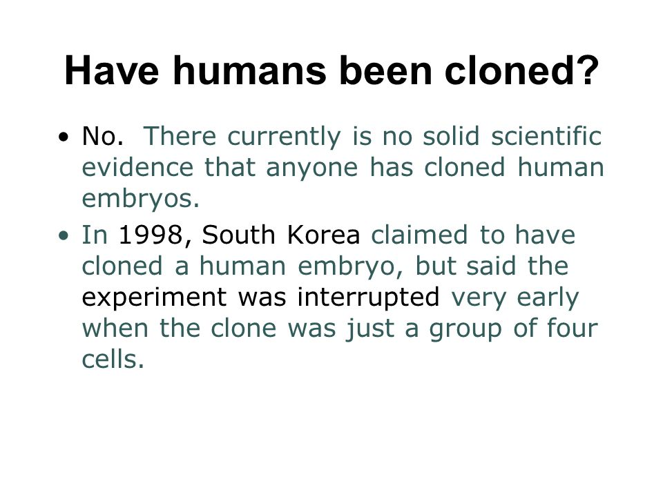 Have humans been cloned? No. There currently is no solid scientific evidence that anyone has cloned human embryos. In 1998, South Korea claimed to hav