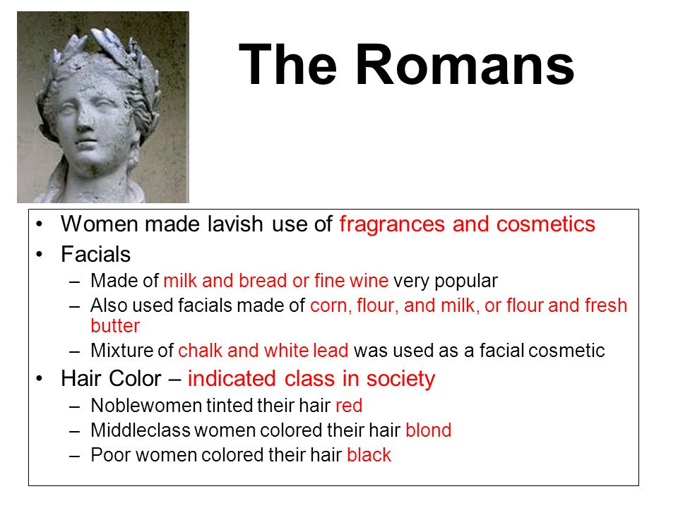 The Romans Women made lavish use of fragrances and cosmetics Facials –Made of milk and bread or fine wine very popular –Also used facials made of corn