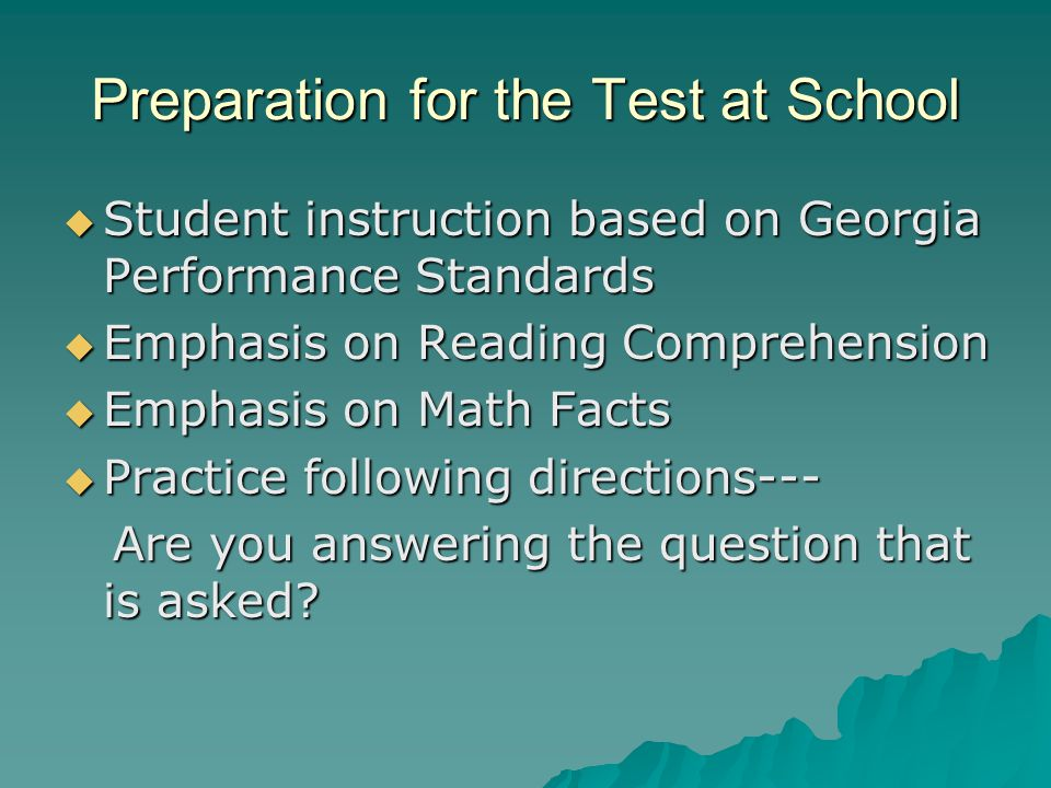 Preparation for the Test at School  Student instruction based on Georgia Performance Standards  Emphasis on Reading Comprehension  Emphasis on Math Facts  Practice following directions--- Are you answering the question that is asked.