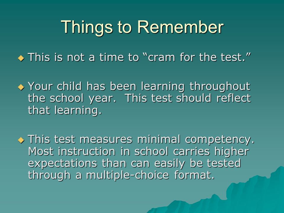 Things to Remember  This is not a time to cram for the test.  Your child has been learning throughout the school year.