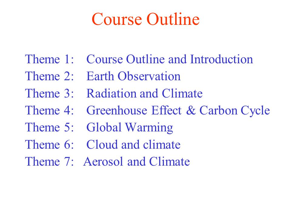 Course Outline Theme 1: Course Outline and Introduction Theme 2: Earth Observation Theme 3: Radiation and Climate Theme 4: Greenhouse Effect & Carbon Cycle Theme 5: Global Warming Theme 6: Cloud and climate Theme 7: Aerosol and Climate