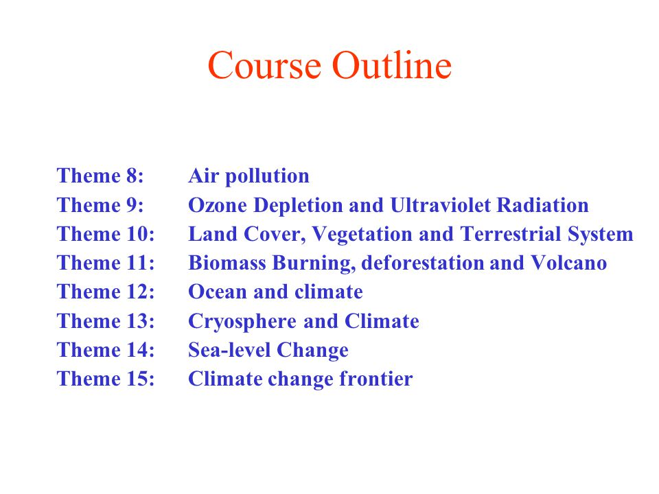 Course Outline Theme 8: Air pollution Theme 9: Ozone Depletion and Ultraviolet Radiation Theme 10: Land Cover, Vegetation and Terrestrial System Theme 11: Biomass Burning, deforestation and Volcano Theme 12: Ocean and climate Theme 13: Cryosphere and Climate Theme 14: Sea-level Change Theme 15: Climate change frontier