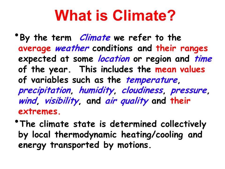 By the term Climate we refer to the average weather conditions and their ranges expected at some location or region and time of the year.
