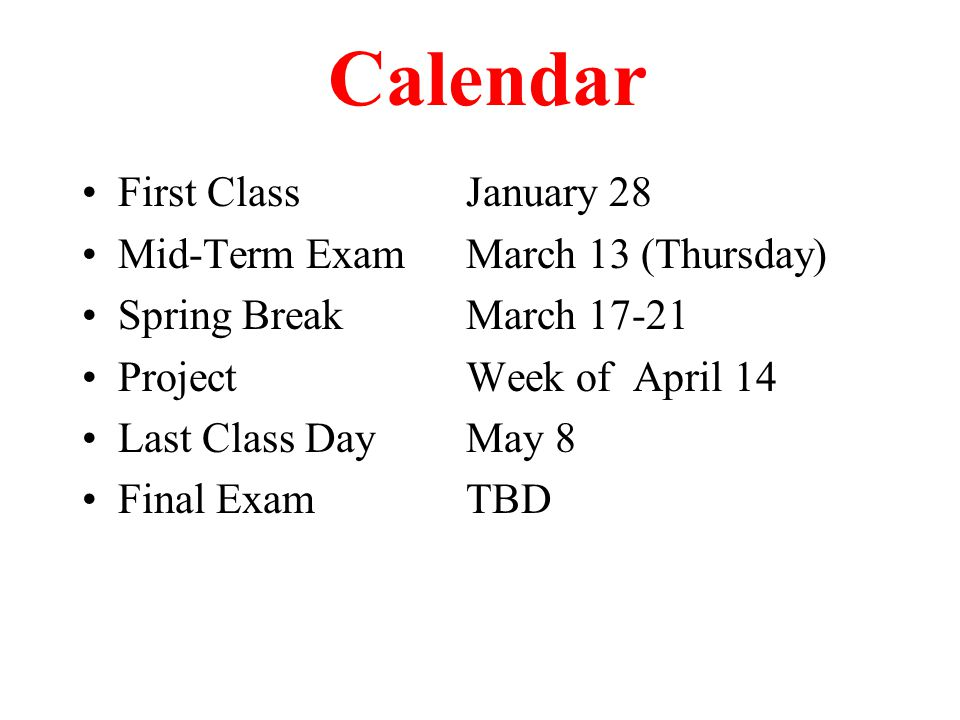 Calendar First ClassJanuary 28 Mid-Term ExamMarch 13 (Thursday) Spring BreakMarch 17-21 ProjectWeek of April 14 Last Class DayMay 8 Final ExamTBD