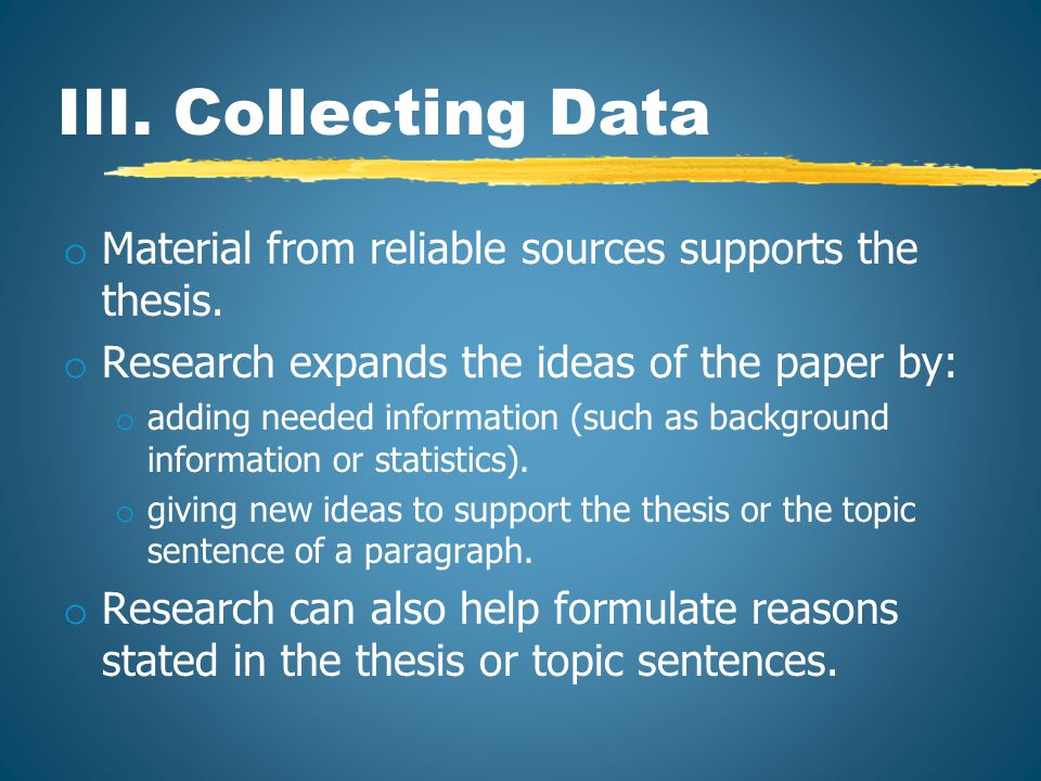 Collecting Data o Possible Resources: o Books o Computer Databases o Scholarly Journals o Printing/Making Copies o After printing, highlight relevant information.