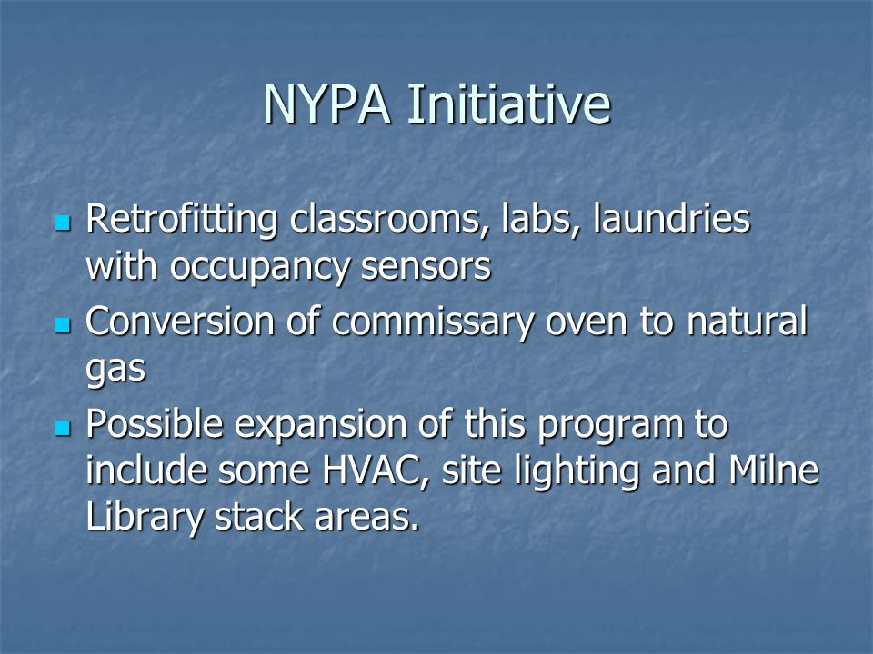 NYPA Initiative Retrofitting classrooms, labs, laundries with occupancy sensors Retrofitting classrooms, labs, laundries with occupancy sensors Conversion of commissary oven to natural gas Conversion of commissary oven to natural gas Possible expansion of this program to include some HVAC, site lighting and Milne Library stack areas.