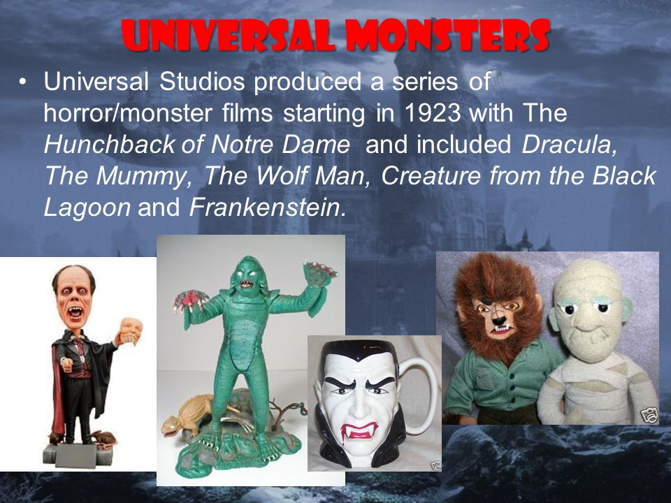 Universal Monsters Universal Studios produced a series of horror/monster films starting in 1923 with The Hunchback of Notre Dame and included Dracula, The Mummy, The Wolf Man, Creature from the Black Lagoon and Frankenstein.