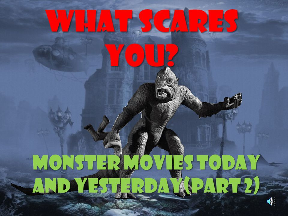 What Scares You? Monster Movies Today and Yesterday(Part 2)