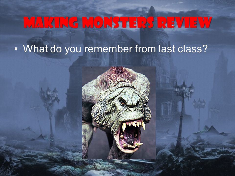 Making monsters Review What do you remember from last class
