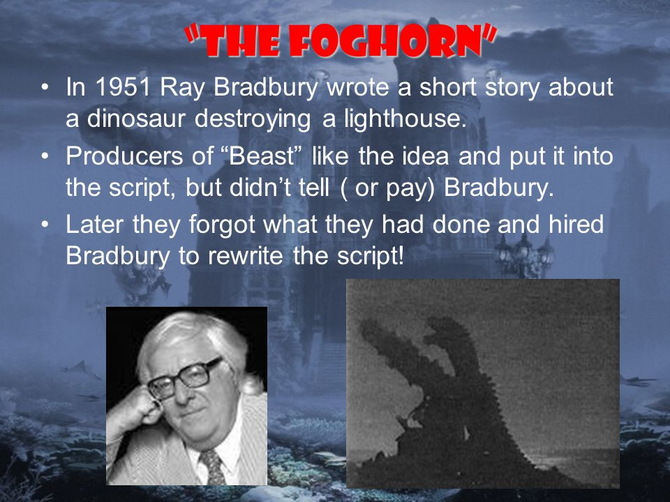 The Foghorn In 1951 Ray Bradbury wrote a short story about a dinosaur destroying a lighthouse.