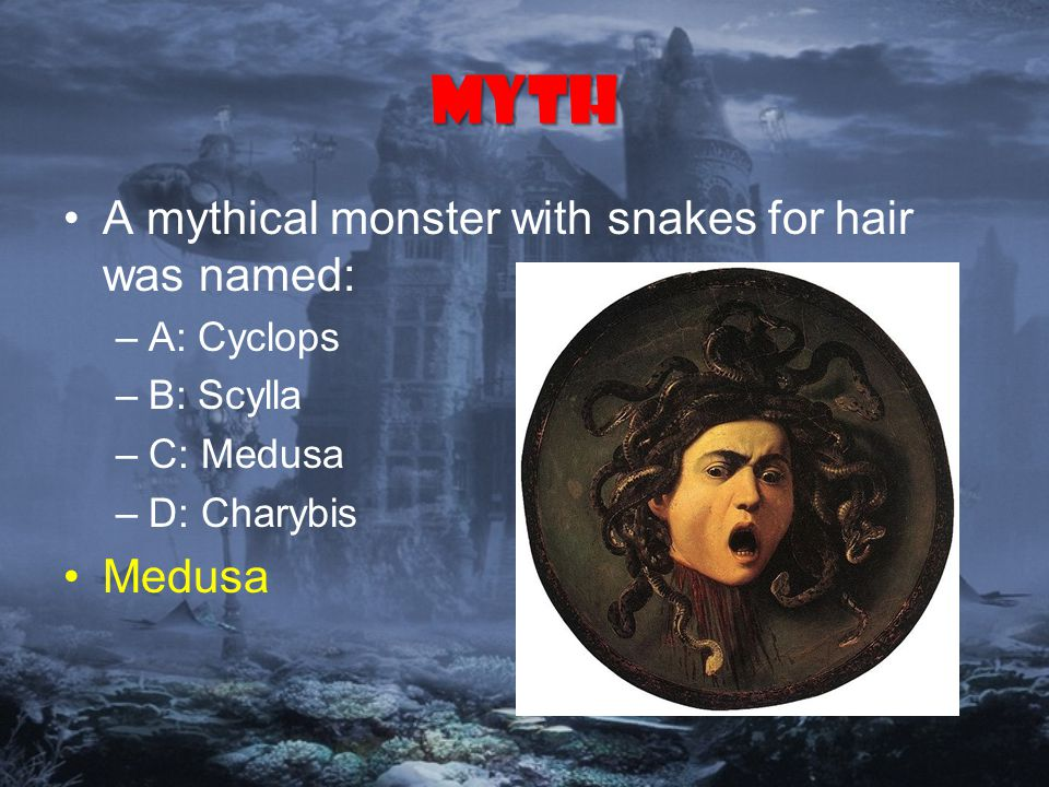 Myth A mythical monster with snakes for hair was named: –A: Cyclops –B: Scylla –C: Medusa –D: Charybis Medusa