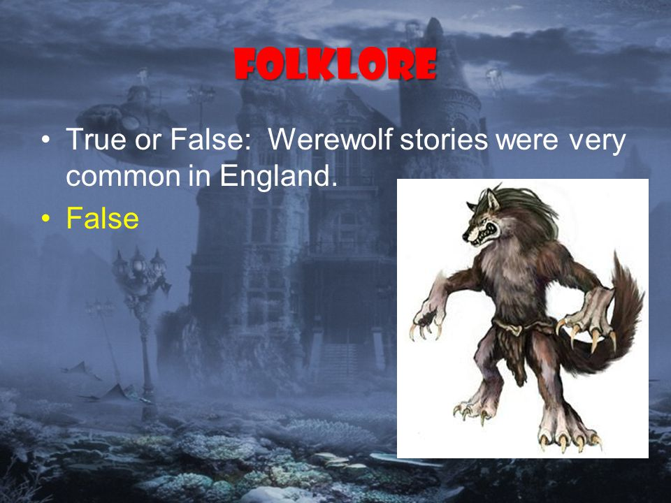 Folklore True or False: Werewolf stories were very common in England. False
