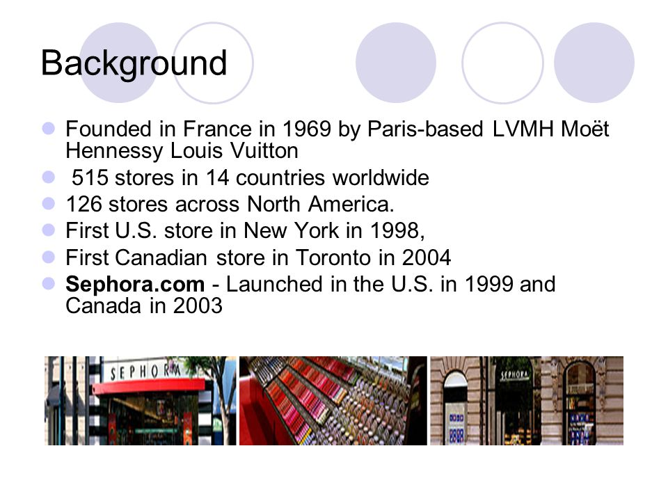 Background Founded in France in 1969 by Paris-based LVMH Moët Hennessy Louis Vuitton 515 stores in 14 countries worldwide 126 stores across North America.
