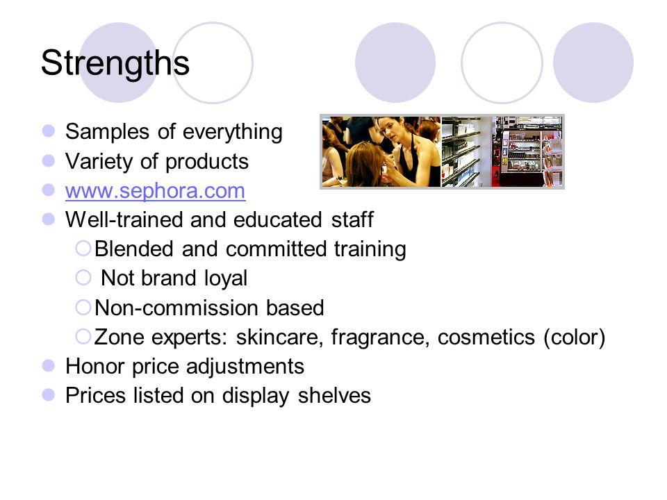 Strengths Samples of everything Variety of products www.sephora.com Well-trained and educated staff  Blended and committed training  Not brand loyal  Non-commission based  Zone experts: skincare, fragrance, cosmetics (color) Honor price adjustments Prices listed on display shelves