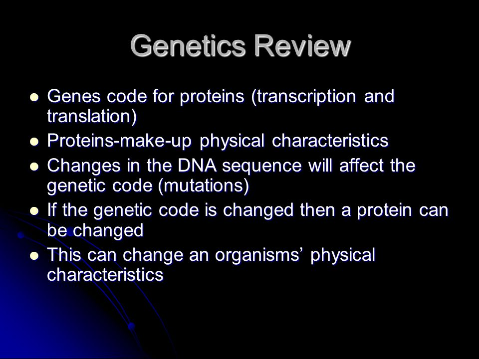 Genetics Review Genes code for proteins (transcription and translation) Genes code for proteins (transcription and translation) Proteins-make-up physi
