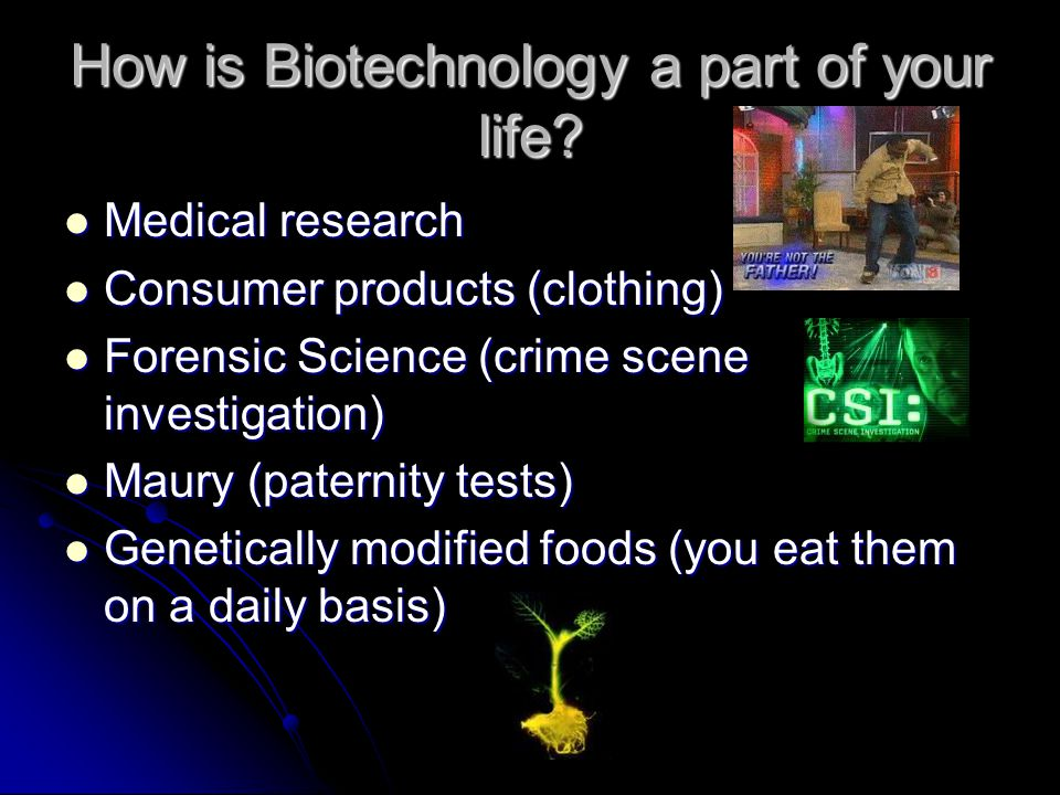 How is Biotechnology a part of your life? Medical research Medical research Consumer products (clothing) Consumer products (clothing) Forensic Science