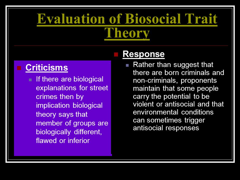 Evaluation of Biosocial Trait Theory Criticisms If there are biological explanations for street crimes then by implication biological theory says that