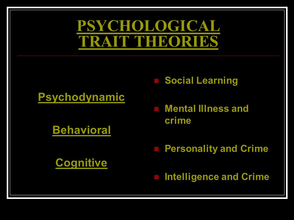 PSYCHOLOGICAL TRAIT THEORIES Psychodynamic Behavioral Cognitive Social Learning Mental Illness and crime Personality and Crime Intelligence and Crime