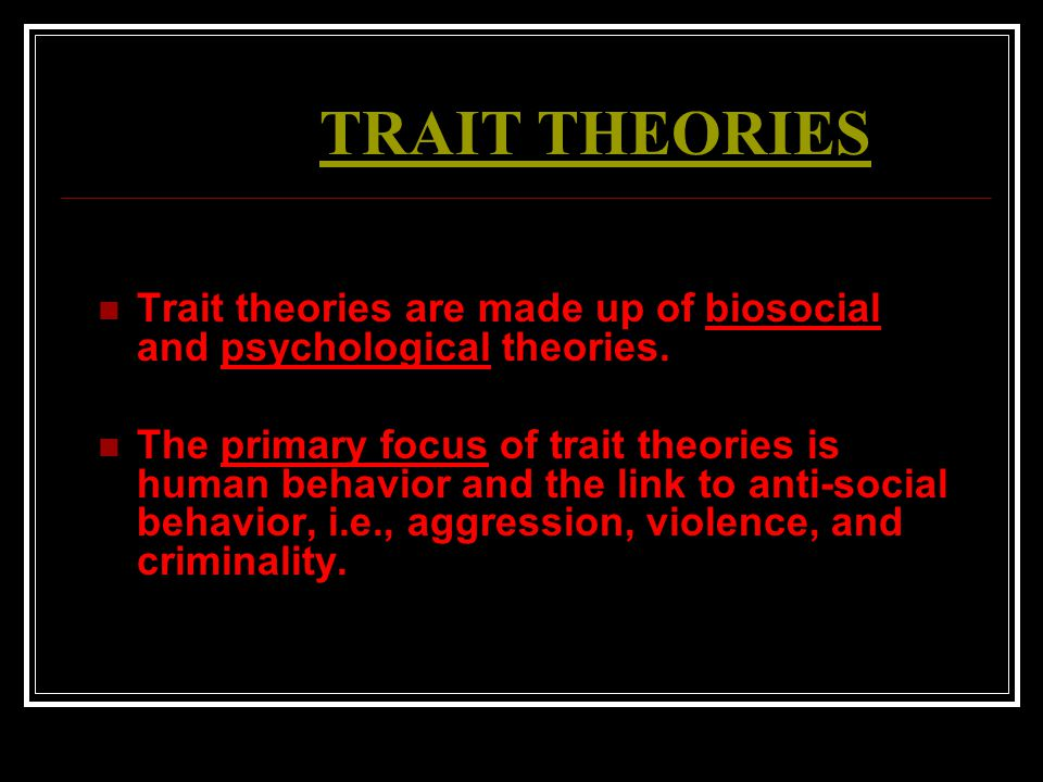 TRAIT THEORIES Trait theories are made up of biosocial and psychological theories. The primary focus of trait theories is human behavior and the link
