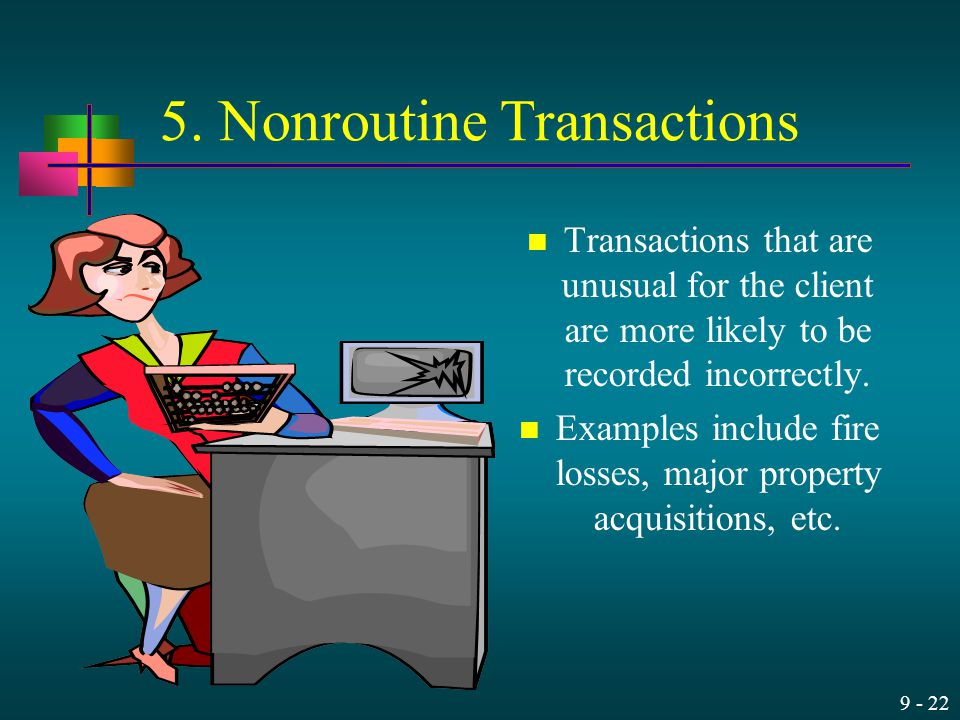 9 - 22 5. Nonroutine Transactions Transactions that are unusual for the client are more likely to be recorded incorrectly. Examples include fire losse