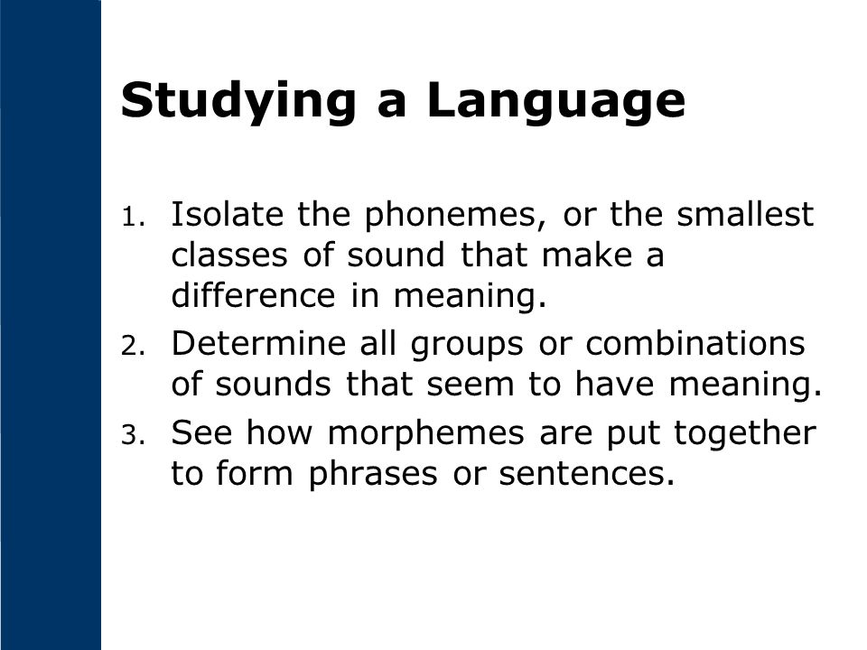 Studying a Language 1. Isolate the phonemes, or the smallest classes of sound that make a difference in meaning. 2. Determine all groups or combinatio