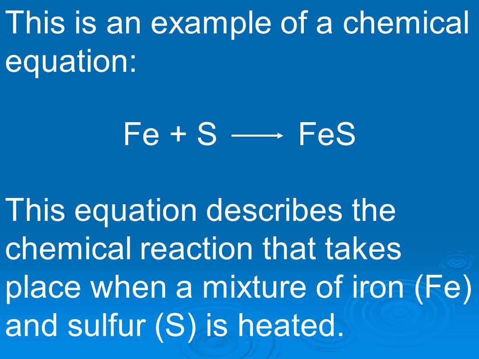 This is an example of a chemical equation: Fe + S FeS This equation describes the chemical reaction that takes place when a mixture of iron (Fe) and s