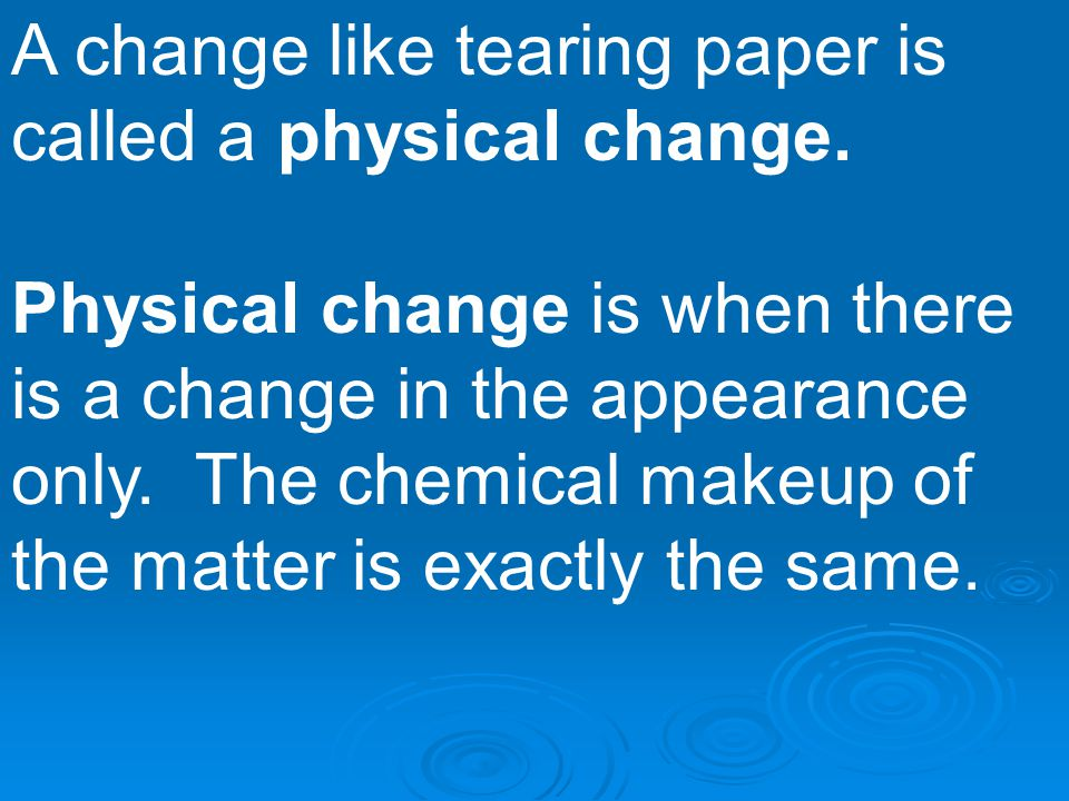 A change like tearing paper is called a physical change. Physical change is when there is a change in the appearance only. The chemical makeup of the