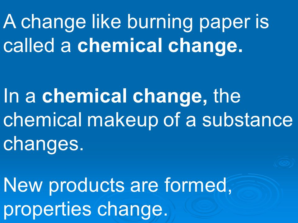 A change like burning paper is called a chemical change. In a chemical change, the chemical makeup of a substance changes. New products are formed, pr