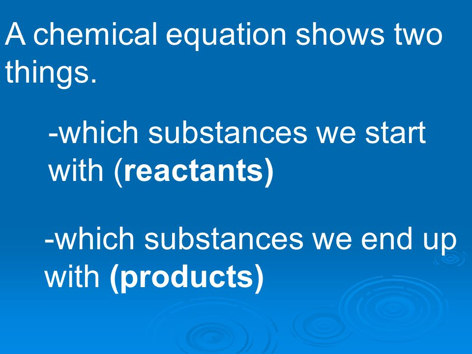 A chemical equation shows two things. -which substances we start with (reactants) -which substances we end up with (products)