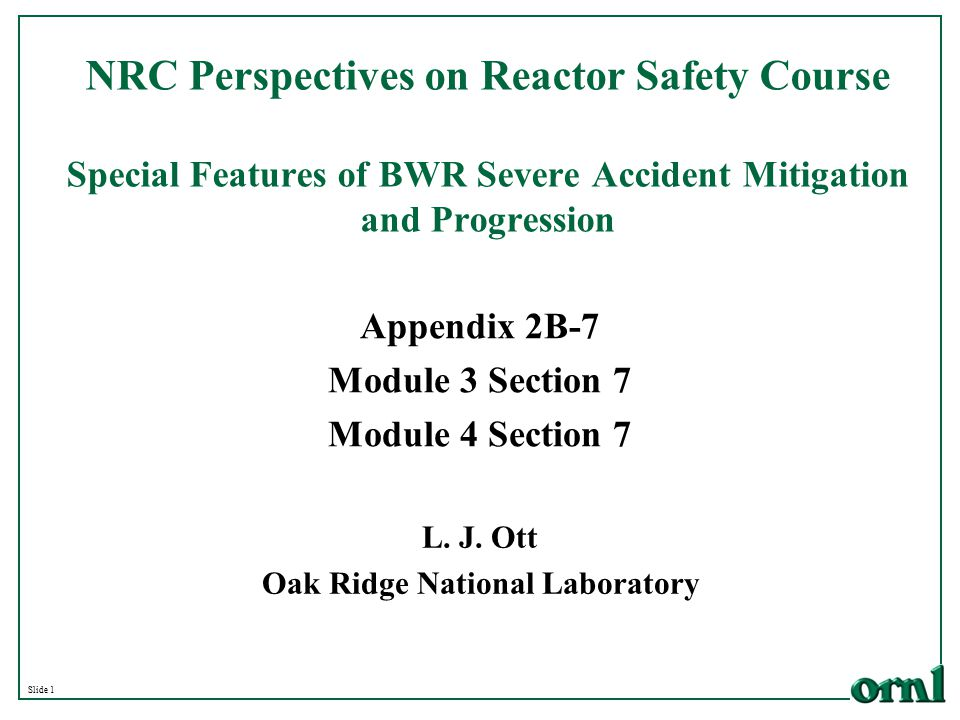Slide 1 NRC Perspectives on Reactor Safety Course Special Features of BWR Severe Accident Mitigation and Progression L. J. Ott Oak Ridge National Labo